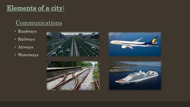 Communications • Roadways • Railways • Airways • Waterways Elements of a city: