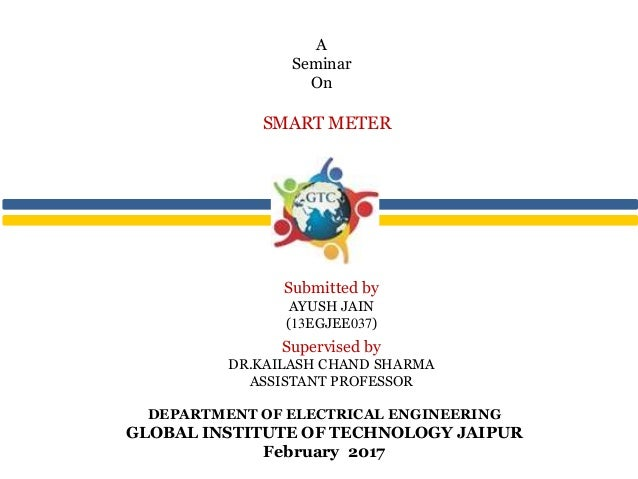 DEPARTMENT OF ELECTRICAL ENGINEERING GLOBAL INSTITUTE OF TECHNOLOGY JAIPUR February 2017 SMART METER A Seminar On Submitte...