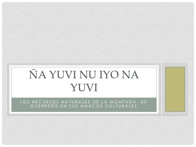 ÑA YUVI NU IYO NA        YUVILOS RECURSOS NATURALES DE LA MONTAÑA DE   GUERRERO EN SUS MARCOS CULTURALES