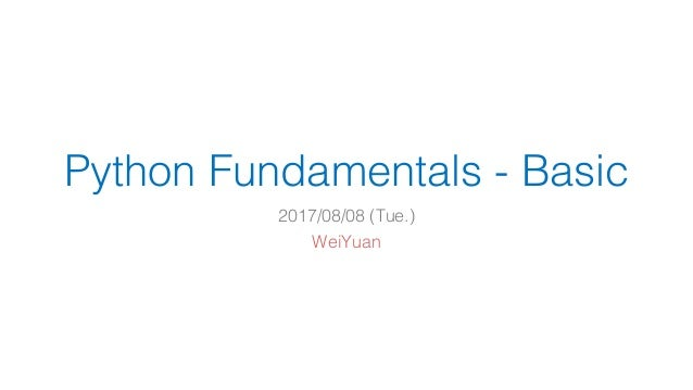 Python Fundamentals - Basic 2017/08/08 (Tue.) WeiYuan