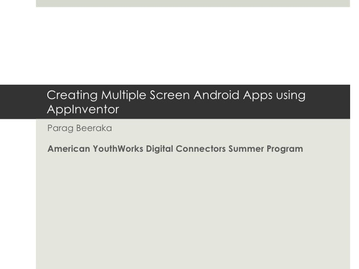 Creating Multiple Screen Android Apps using AppInventor Parag Beeraka American YouthWorks Digital Connectors Summer Program