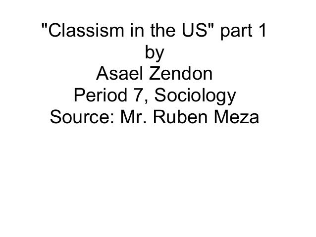 """""""Classism in the US"""" part 1 by Asael Zendon Period 7, Sociology Source: Mr. Ruben Meza"""