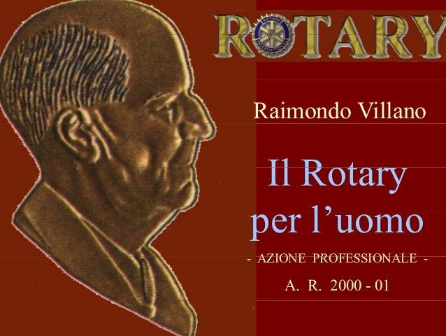 Raimondo Villano Il RotaryIl Rotary l'per l'uomo AZIONE PROFESSIONALE- AZIONE PROFESSIONALE - A. R. 2000 - 01