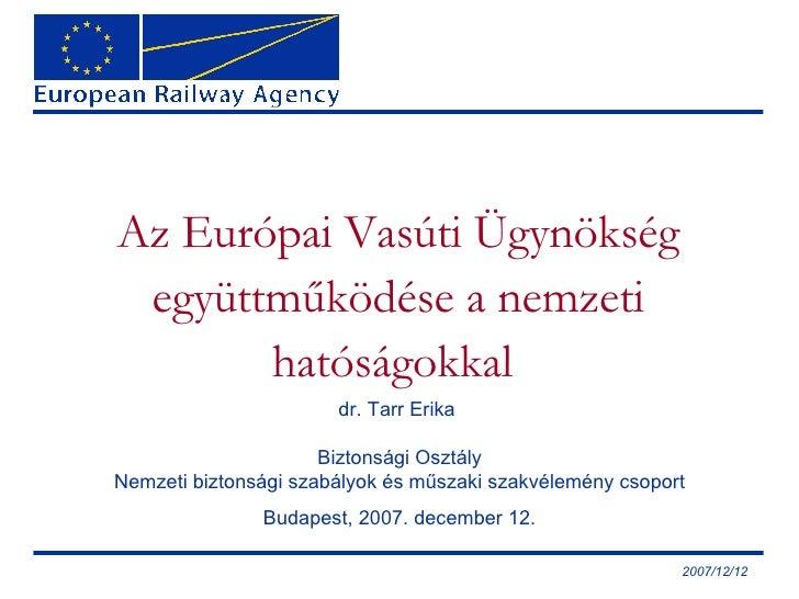 Az Európai Vasúti Ügynökség együttműködése a nemzeti hatóságokkal  dr.  Tarr Erika  Biztonsági Osztály Nemzeti biztonsági ...