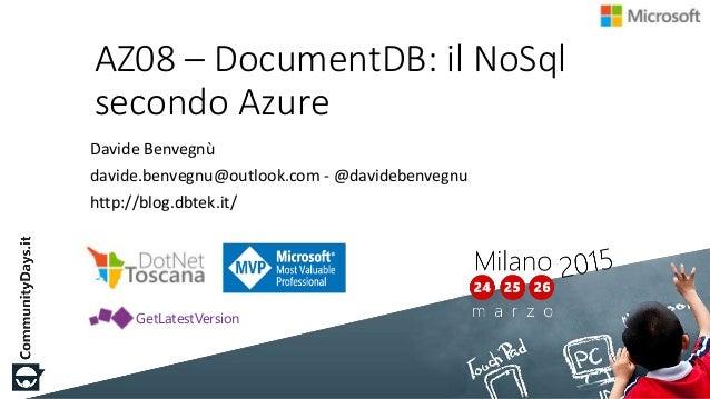 AZ08 – DocumentDB: il NoSql secondo Azure Davide Benvegnù davide.benvegnu@outlook.com - @davidebenvegnu http://blog.dbtek....