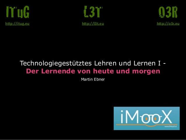 """Technologiegestütztes Lehren und Lernen I - Der Lernende von heute und morgen Martin Ebner O3Rh""""p://o3r.eu L3Th""""p://l3t.e..."""