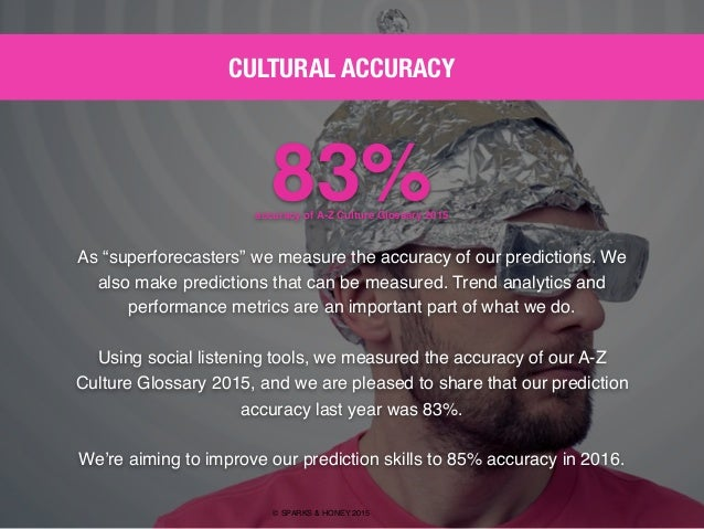 "AGENCY OF RELEVANCE CULTURAL ACCURACY © SPARKS & HONEY 2015 83%accuracy of A-Z Culture Glossary 2015 As ""superforecasters""..."