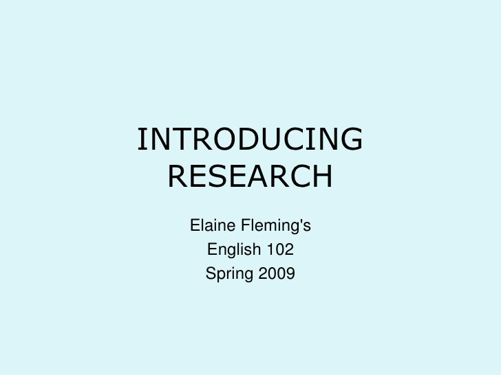 INTRODUCINGRESEARCH<br />Elaine Fleming's<br />English 102<br />Spring 2009<br />