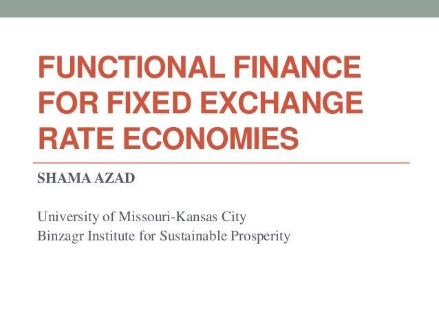 FUNCTIONAL FINANCE  FOR FIXED EXCHANGE  RATE ECONOMIES  SHAMA AZAD  University of Missouri-Kansas City  Binzagr Institute ...