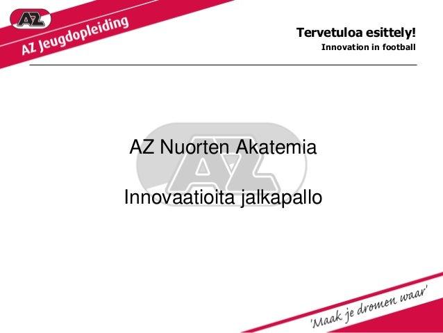 Tervetuloa esittely! Innovation in football  AZ Nuorten Akatemia  Innovaatioita jalkapallo