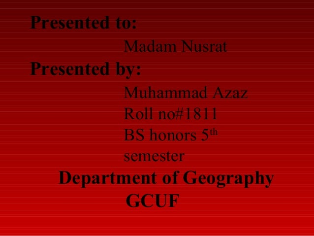 Presented to: Madam Nusrat  Presented by: Muhammad Azaz Roll no#1811 BS honors 5th semester  Department of Geography GCUF