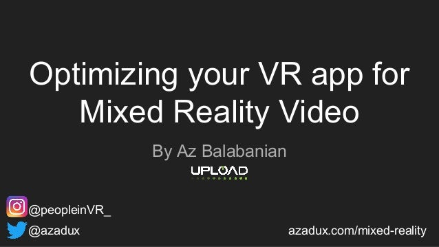Optimizing your VR app for Mixed Reality Video By Az Balabanian @azadux azadux.com/mixed-reality @peopleinVR_