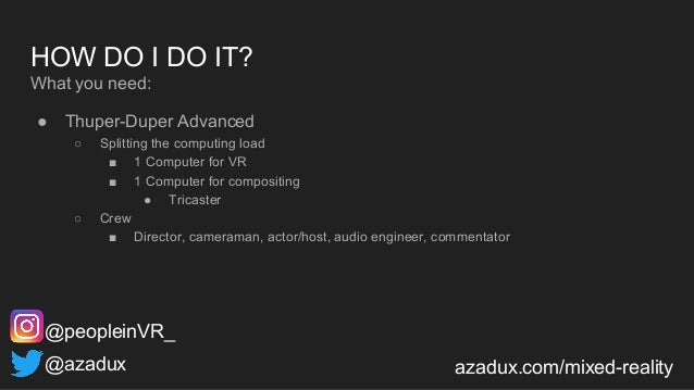 HOW DO I DO IT? What you need: ● Thuper-Duper Advanced ○ Splitting the computing load ■ 1 Computer for VR ■ 1 Computer for...