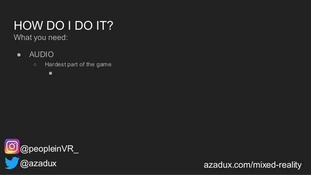 HOW DO I DO IT? What you need: ● AUDIO ○ Hardest part of the game ■ @azadux azadux.com/mixed-reality @peopleinVR_