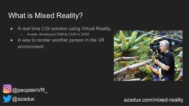 What is Mixed Reality? ● A real time CGI solution using Virtual Reality. ○ Avatar developed SIMULCAM in 2009 ● A way to re...