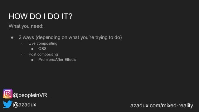 HOW DO I DO IT? What you need: ● 2 ways (depending on what you're trying to do) ○ Live compositing ■ OBS ○ Post compositin...