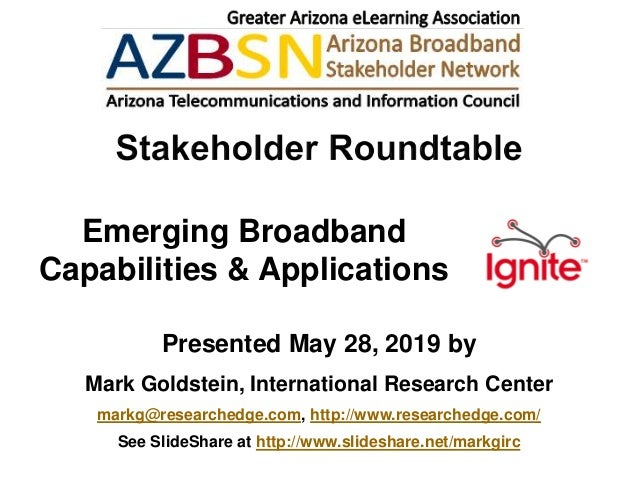 Emerging Broadband Capabilities & Applications Presented May 28, 2019 by Mark Goldstein, International Research Center mar...