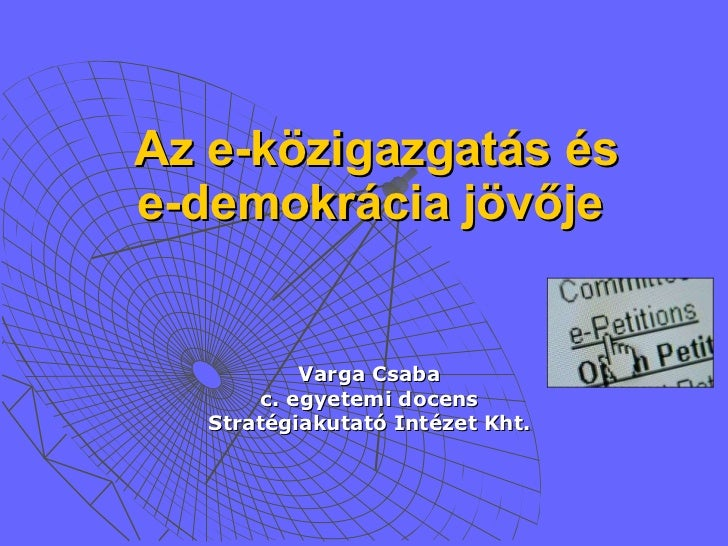 Az e-közigazgatás és e-demokrácia jövője   <ul><li>Varga Csaba </li></ul><ul><li>c. egyetemi docens </li></ul><ul><li>Stra...