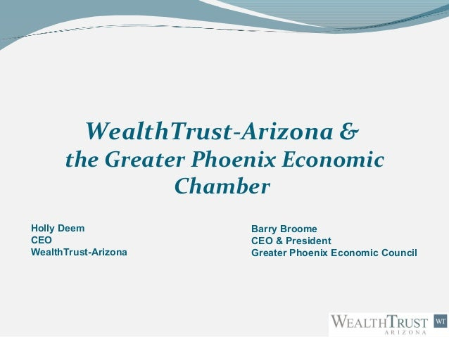 WealthTrust-Arizona & the Greater Phoenix Economic Chamber Holly Deem CEO WealthTrust-Arizona Barry Broome CEO & President...