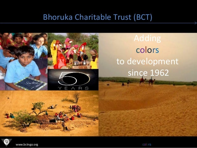 Bhoruka Charitable Trust (BCT)  Adding colors to development since 1962  www.bctngo.org  Adding colors to development sinc...