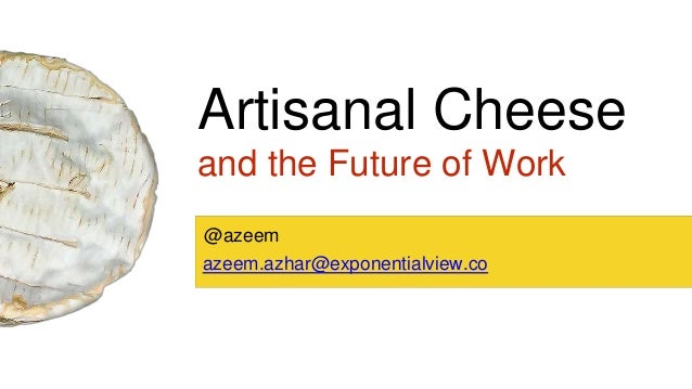 Artisanal Cheese and the Future of Work azeem.azhar@exponentialview.co @azeem