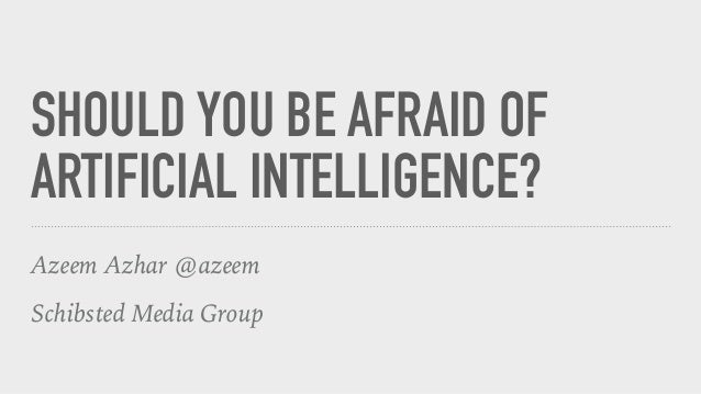 SHOULD YOU BE AFRAID OF ARTIFICIAL INTELLIGENCE? Azeem Azhar @azeem Schibsted Media Group