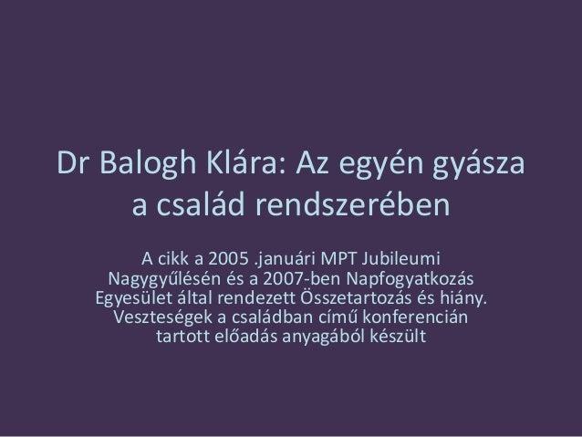 Dr Balogh Klára: Az egyén gyásza a család rendszerében A cikk a 2005 .januári MPT Jubileumi Nagygyűlésén és a 2007-ben Nap...
