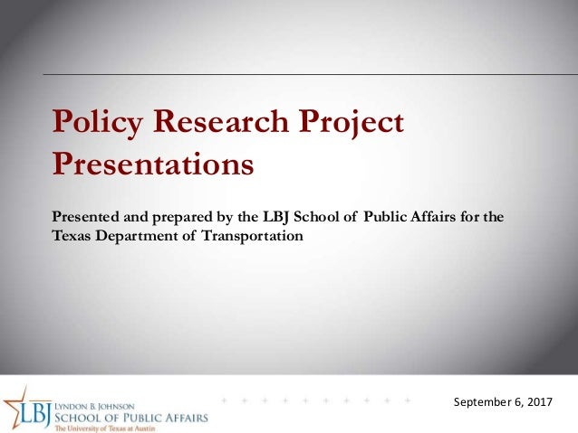 September 6, 2017 Policy Research Project Presentations Presented and prepared by the LBJ School of Public Affairs for the...