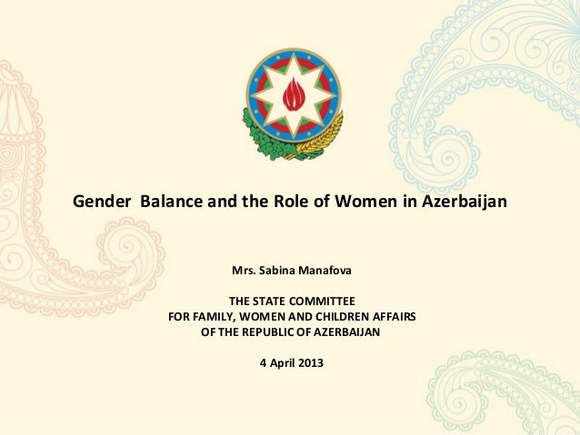 Gender Balance and the Role of Women in Azerbaijan                   Mrs. Sabina Manafova                    THE STATE COM...