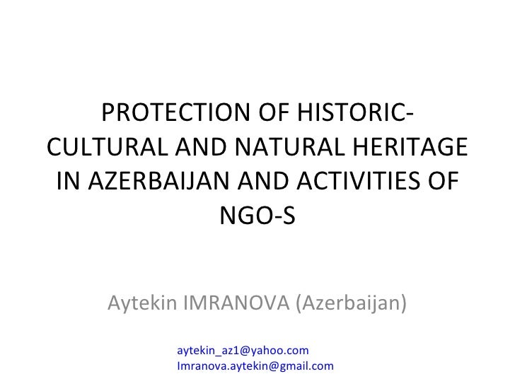 PROTECTION OF HISTORIC-CULTURAL AND NATURAL HERITAGE IN AZERBAIJAN AND ACTIVITIES OF NGO-S Aytekin IMRANOVA (Azerbaijan) [...