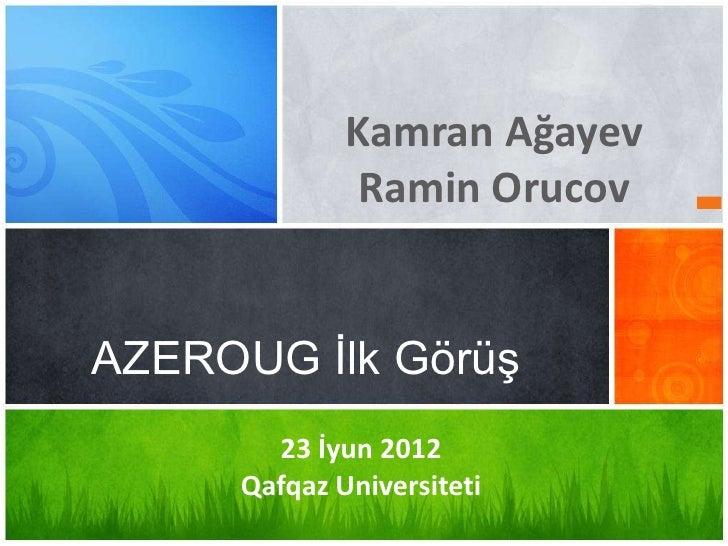 Kamran Ağayev              Ramin OrucovAZEROUG İlk Görüş       23 İyun 2012     Qafqaz Universiteti