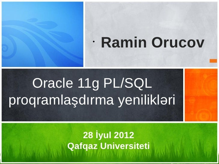 •                  Ramin Orucov   Oracle 11g PL/SQLproqramlaşdırma yenilikləri            28 İyul 2012         Qafqaz Univ...
