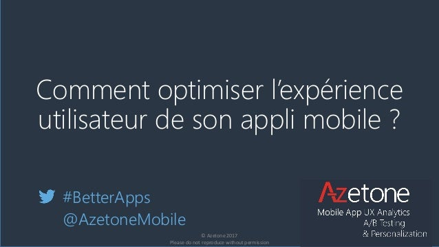 Comment optimiser l'expérience utilisateur de son appli mobile ? #BetterApps @AzetoneMobile © Azetone 2017 Please do not r...