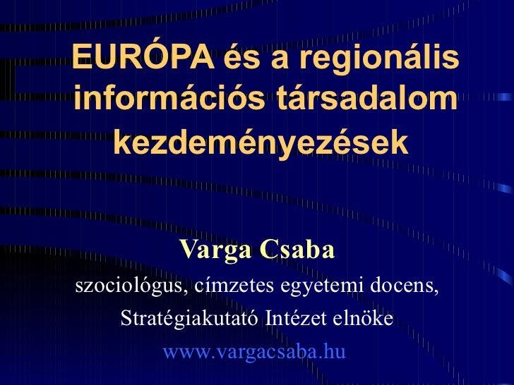 EURÓPA és a regionális információs társadalom kezdeményezések   Varga Csaba szociológus, címzetes egyetemi docens, Stratég...