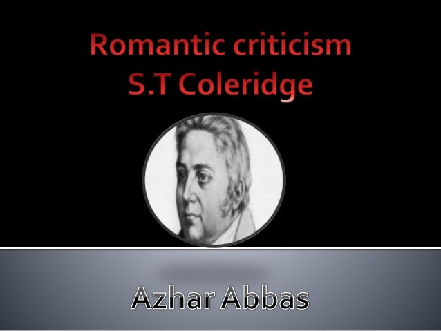 s t coleridge romantic movement essay Romanticism: romanticism, attitude or intellectual orientation that characterized many works of literature, painting, music, architecture, criticism, and historiography in western civilization over a period from the late 18th to the mid-19th century romanticism can be seen as a rejection of the precepts of.