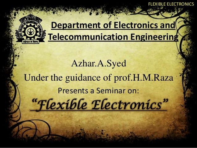 FLEXIBLE ELECTRONICS  Department of Electronics and Telecommunication Engineering Azhar.A.Syed Under the guidance of prof....