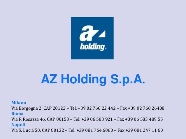 AZ Holding S.p.A. Milano Via Borgogna 2, CAP 20122 – Tel. +39 02 760 22 442 – Fax +39 02 760 26408 Roma Via F. Rosazza 46,...