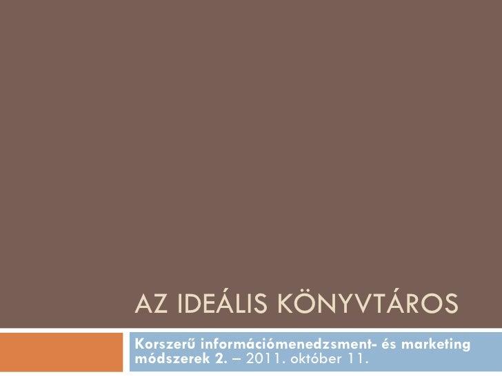 AZ IDEÁLIS KÖNYVTÁROS Korszerű információmenedzsment- és marketing módszerek 2.  – 2011. október 11.