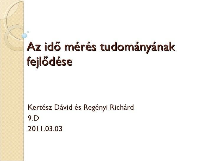 Az idő mérés tudományának fejlődése Kertész Dávid és Regényi Richárd 9.D 2011.03.03