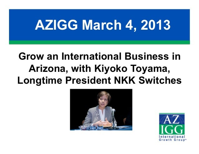 AZIGG March 4, 2013Grow an International Business in  Arizona, with Kiyoko Toyama,Longtime President NKK Switches