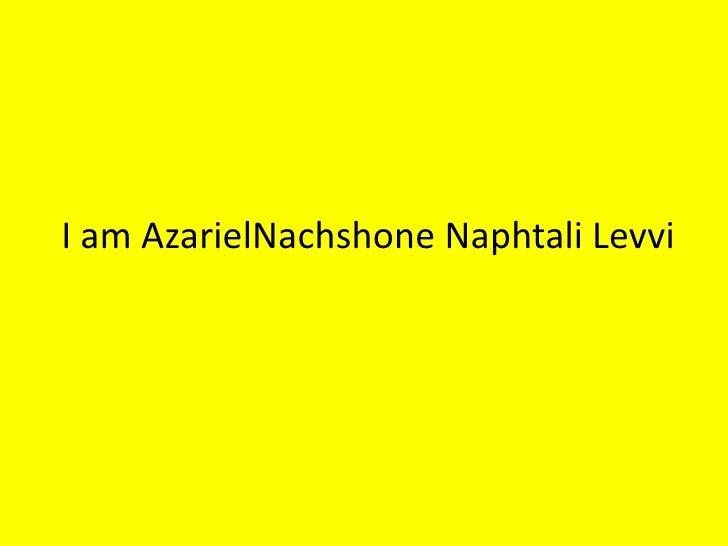 I am AzarielNachshone Naphtali Levvi<br />