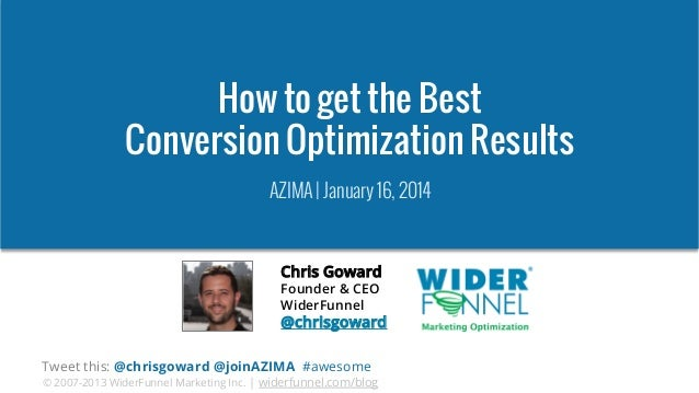 How to get the Best Conversion Optimization Results AZIMA | January 16, 2014  Chris Goward Founder & CEO WiderFunnel  @chr...