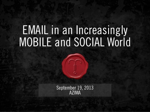 EMAIL in an Increasingly MOBILE and SOCIAL World September 19, 2013 AZIMA