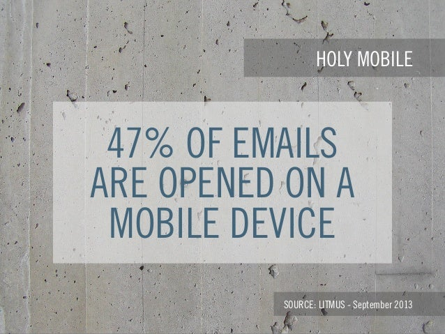 HOLY MOBILE SOURCE: LITMUS - September 2013 47% OF EMAILS ARE OPENED ON A MOBILE DEVICE