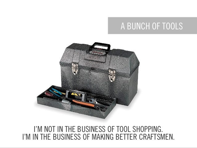 A BUNCH OF TOOLS I'M NOT IN THE BUSINESS OF TOOL SHOPPING. I'M IN THE BUSINESS OF MAKING BETTER CRAFTSMEN.