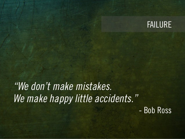 """""""We don't make mistakes. We make happy little accidents."""" - Bob Ross FAILURE"""