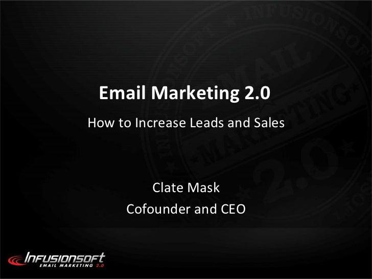 Email Marketing 2.0 <ul><li>How to Increase Leads and Sales </li></ul><ul><li>Clate Mask </li></ul><ul><li>Cofounder and C...
