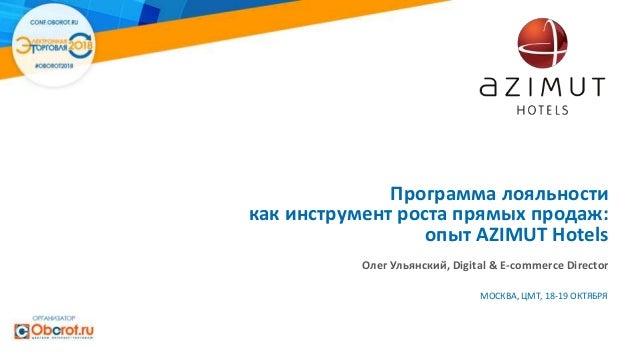 Программа лояльности как инструмент роста прямых продаж: опыт AZIMUT Hotels Олег Ульянский, Digital & E-commerce Director ...
