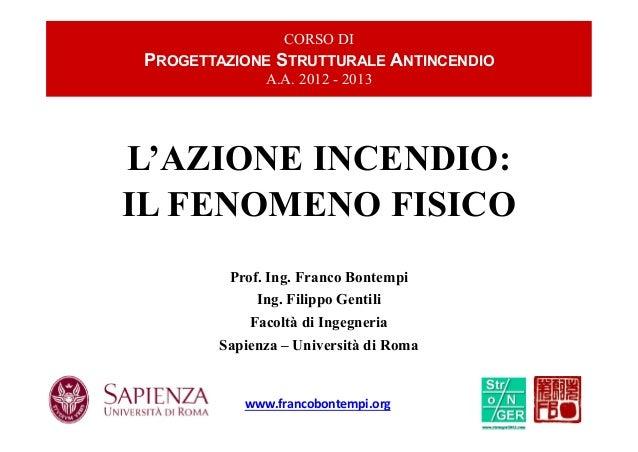 IL FENOMENO FISICO L'AZIONE INCENDIO: Prof. Ing. Franco Bontempi Ing. Filippo Gentili Facoltà di Ingegneria Sapienza – Uni...