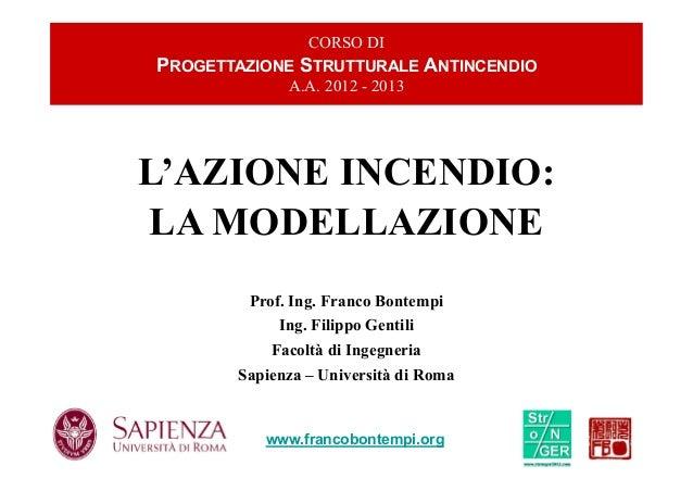 LA MODELLAZIONE L'AZIONE INCENDIO: CORSO DI PROGETTAZIONE STRUTTURALE ANTINCENDIO A.A. 2012 - 2013 www.francobontempi.org ...